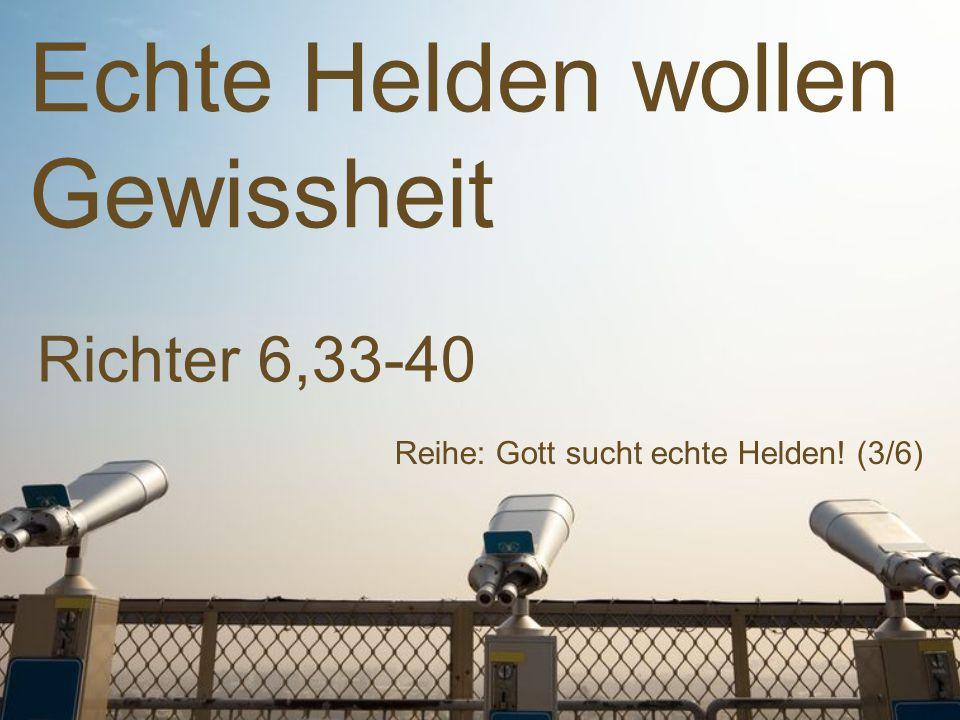 Echte Helden wollen Gewissheit Reihe: Gott sucht echte Helden! (3/6) Richter 6,33-40