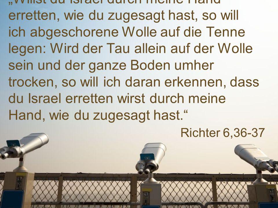 """Richter 6,36-37 """"Willst du Israel durch meine Hand erretten, wie du zugesagt hast, so will ich abgeschorene Wolle auf die Tenne legen: Wird der Tau allein auf der Wolle sein und der ganze Boden umher trocken, so will ich daran erkennen, dass du Israel erretten wirst durch meine Hand, wie du zugesagt hast."""