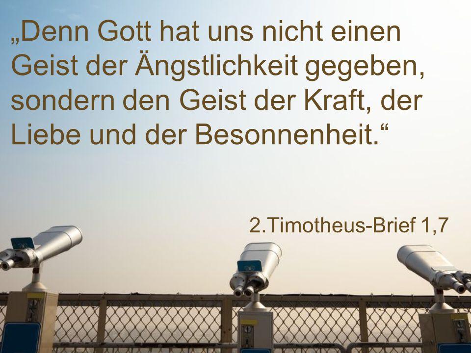 """2.Timotheus-Brief 1,7 """"Denn Gott hat uns nicht einen Geist der Ängstlichkeit gegeben, sondern den Geist der Kraft, der Liebe und der Besonnenheit."""