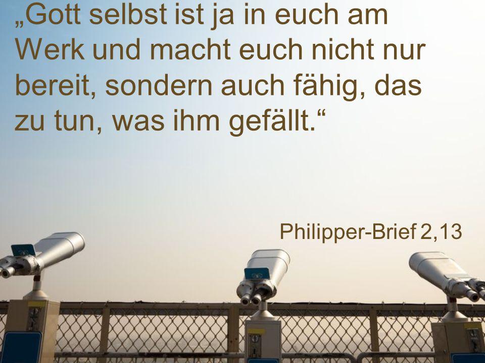 """Philipper-Brief 2,13 """"Gott selbst ist ja in euch am Werk und macht euch nicht nur bereit, sondern auch fähig, das zu tun, was ihm gefällt."""""""