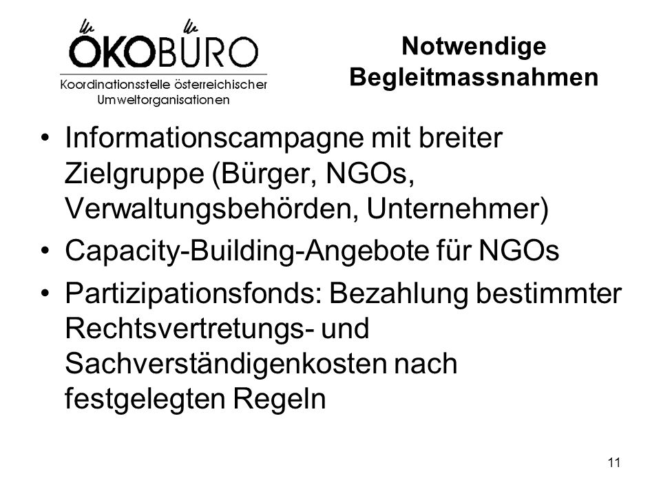 11 Notwendige Begleitmassnahmen Informationscampagne mit breiter Zielgruppe (Bürger, NGOs, Verwaltungsbehörden, Unternehmer) Capacity-Building-Angebote für NGOs Partizipationsfonds: Bezahlung bestimmter Rechtsvertretungs- und Sachverständigenkosten nach festgelegten Regeln