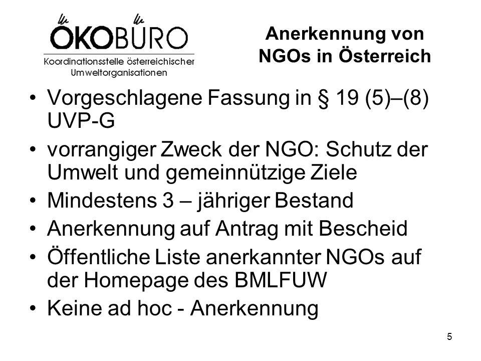 5 Anerkennung von NGOs in Österreich Vorgeschlagene Fassung in § 19 (5)–(8) UVP-G vorrangiger Zweck der NGO: Schutz der Umwelt und gemeinnützige Ziele Mindestens 3 – jähriger Bestand Anerkennung auf Antrag mit Bescheid Öffentliche Liste anerkannter NGOs auf der Homepage des BMLFUW Keine ad hoc - Anerkennung