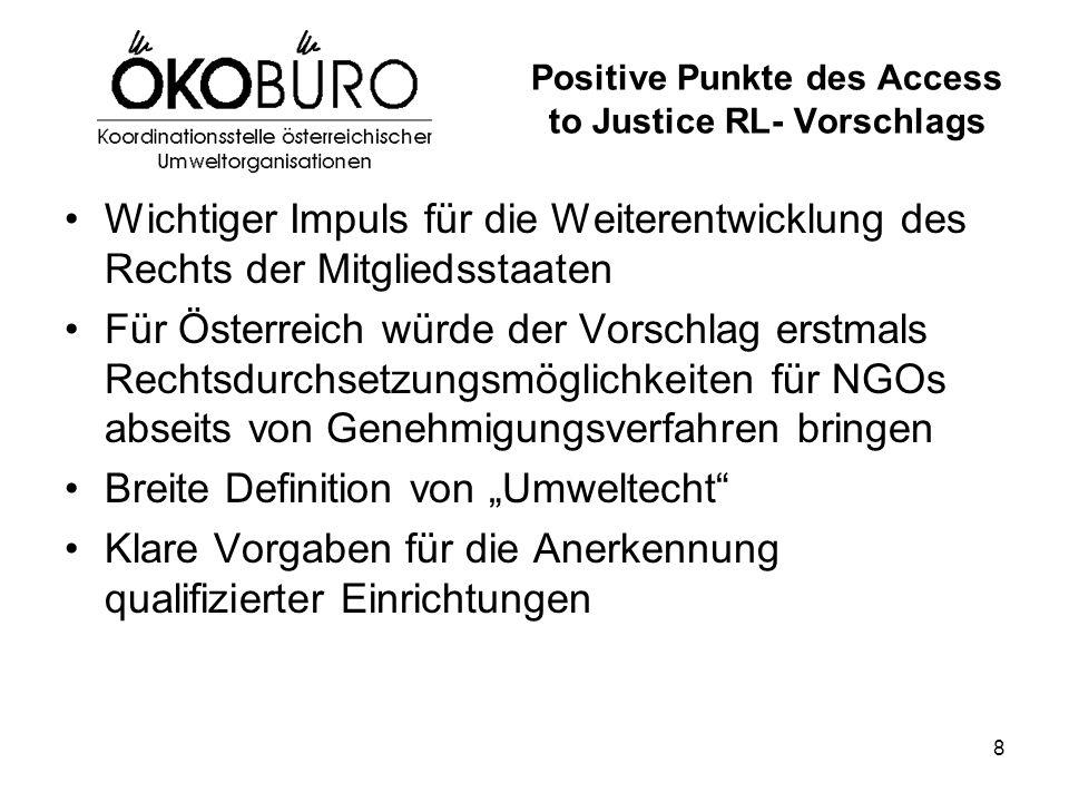 """8 Positive Punkte des Access to Justice RL- Vorschlags Wichtiger Impuls für die Weiterentwicklung des Rechts der Mitgliedsstaaten Für Österreich würde der Vorschlag erstmals Rechtsdurchsetzungsmöglichkeiten für NGOs abseits von Genehmigungsverfahren bringen Breite Definition von """"Umweltecht Klare Vorgaben für die Anerkennung qualifizierter Einrichtungen"""