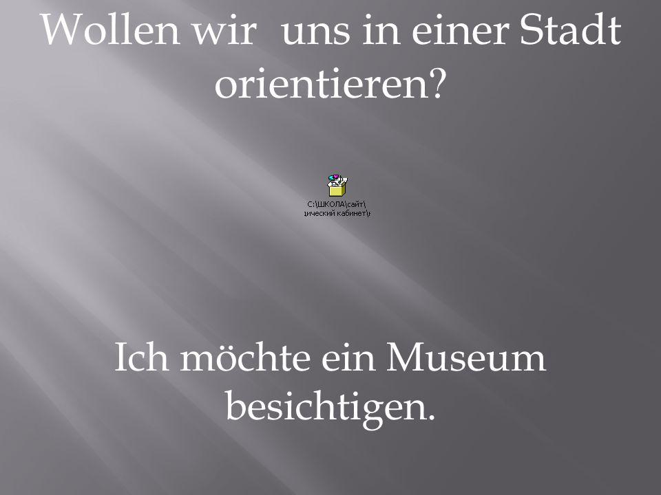 Wollen wir uns in einer Stadt orientieren? Ich möchte ein Museum besichtigen.