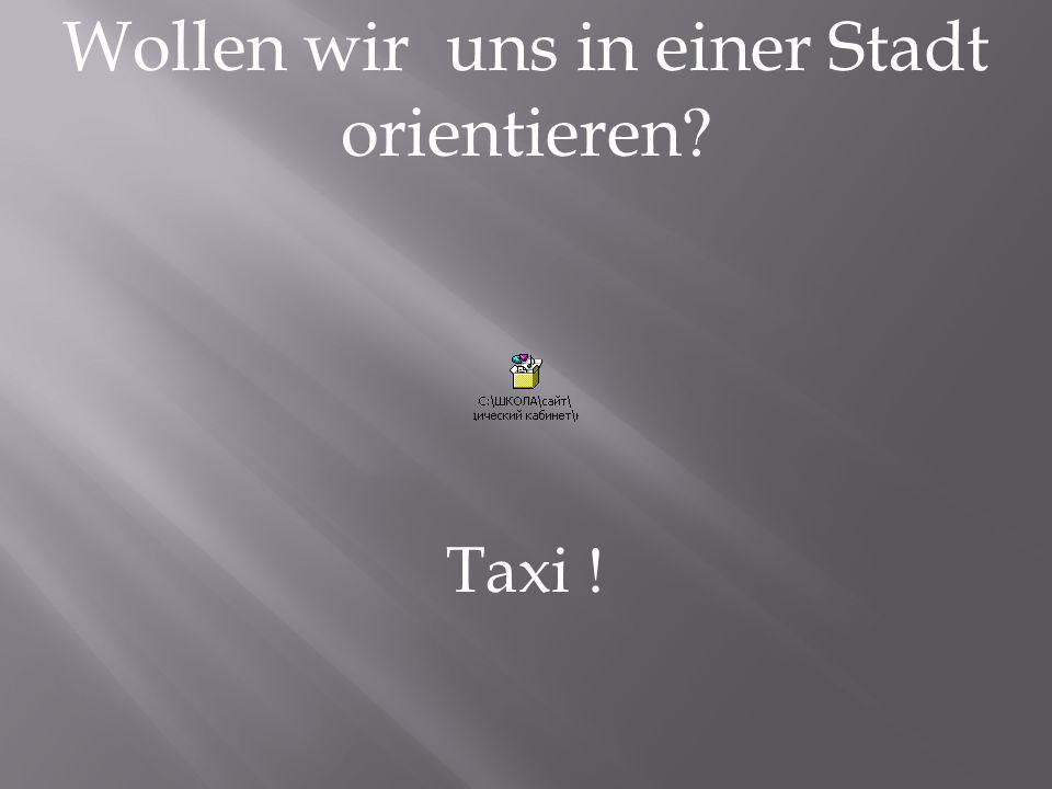 Wollen wir uns in einer Stadt orientieren Taxi !