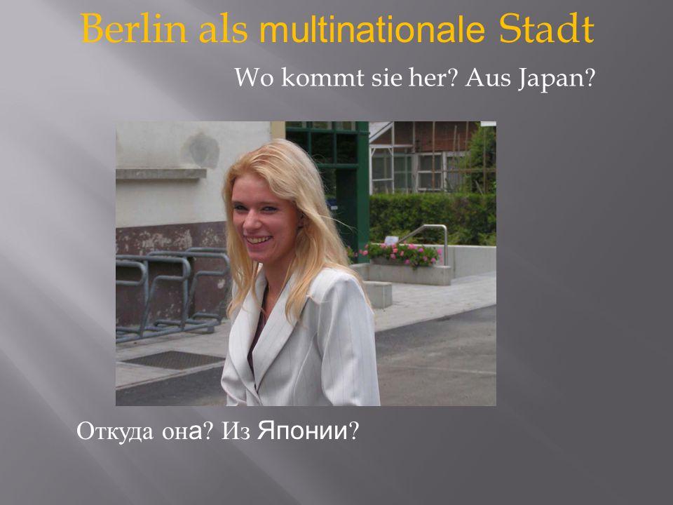 Berlin als multinationale Stadt Откуда он а Из Японии Wo kommt sie her Aus Japan