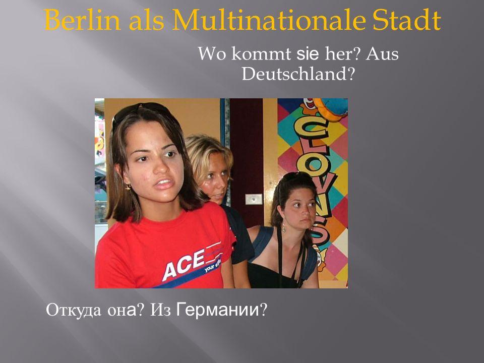 Berlin als Multinationale Stadt Откуда он а Из Германии Wo kommt sie her Aus Deutschland