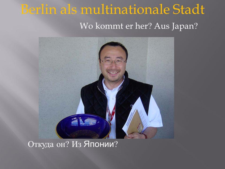 Berlin als multinationale Stadt Откуда он? Из Японии ? Wo kommt er her ? Aus Japan ?