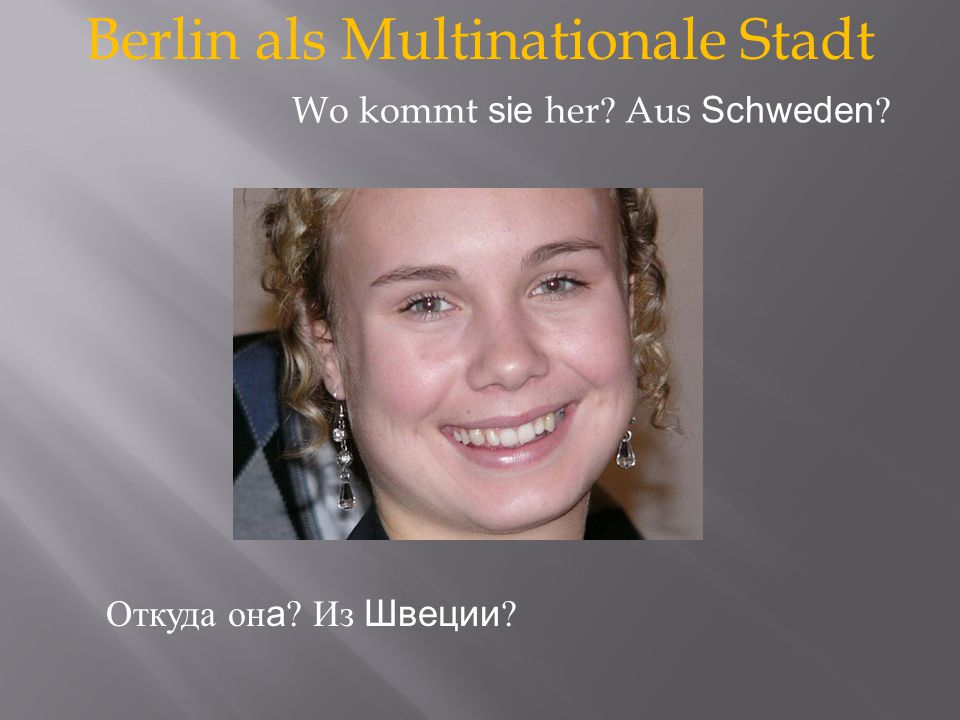 Berlin als Multinationale Stadt Откуда он а Из Швеции Wo kommt sie her Aus Schweden