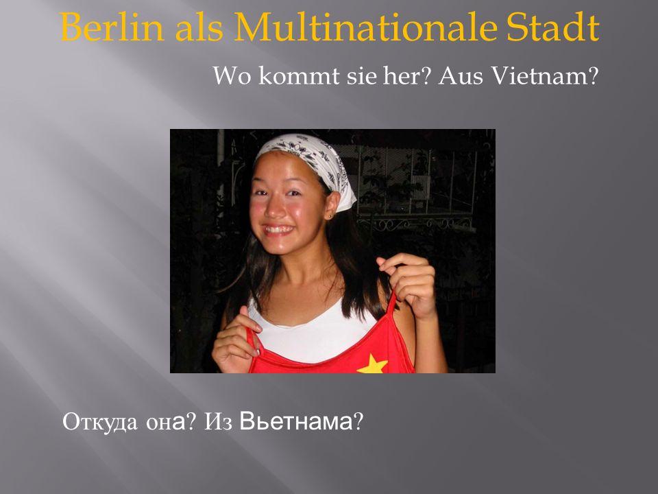 Berlin als Multinationale Stadt Откуда он а Из Вьетнама Wo kommt sie her Aus Vietnam