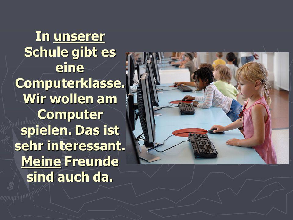 In unserer Schule gibt es eine Computerklasse. Wir wollen am Computer spielen. Das ist sehr interessant. Meine Freunde sind auch da.