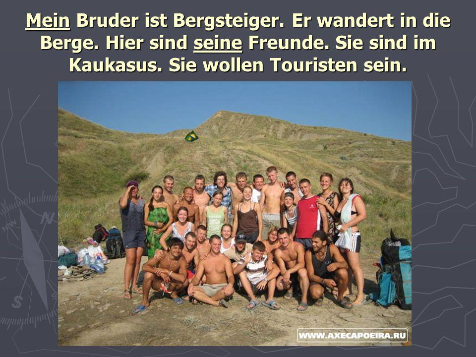 Mein Bruder ist Bergsteiger. Er wandert in die Berge. Hier sind seine Freunde. Sie sind im Kaukasus. Sie wollen Touristen sein.