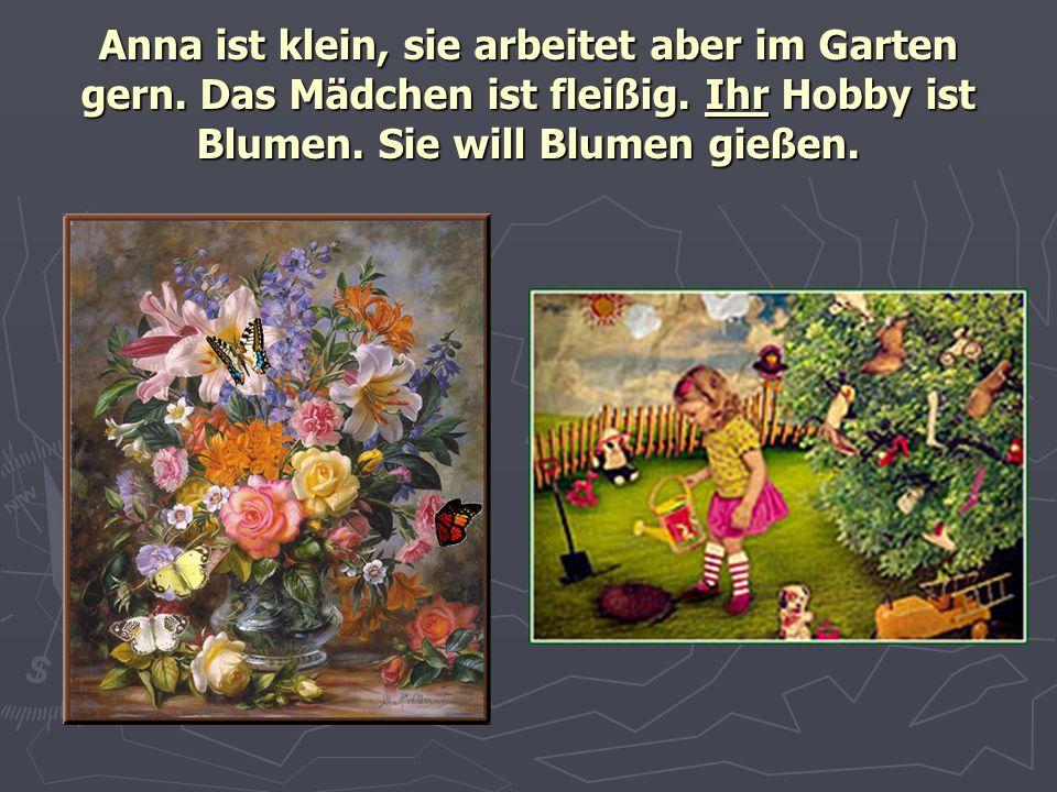 Anna ist klein, sie arbeitet aber im Garten gern. Das Mädchen ist fleißig. Ihr Hobby ist Blumen. Sie will Blumen gießen.