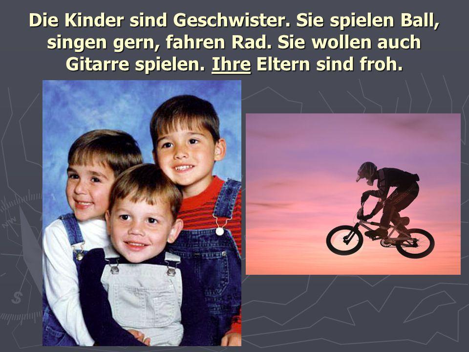Die Kinder sind Geschwister. Sie spielen Ball, singen gern, fahren Rad. Sie wollen auch Gitarre spielen. Ihre Eltern sind froh.