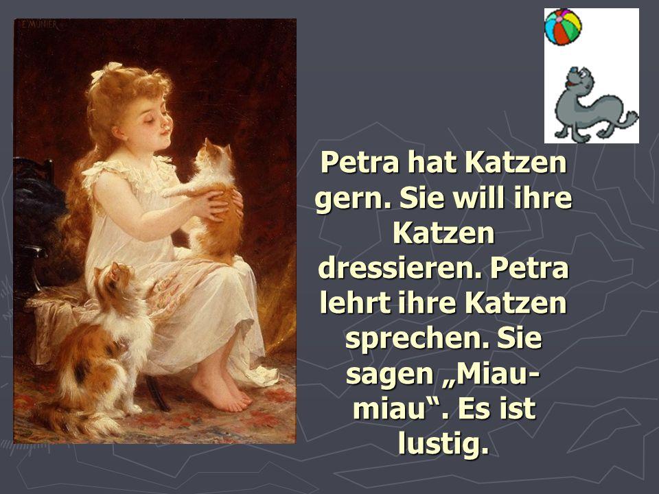 """Petra hat Katzen gern. Sie will ihre Katzen dressieren. Petra lehrt ihre Katzen sprechen. Sie sagen """"Miau- miau"""". Es ist lustig."""