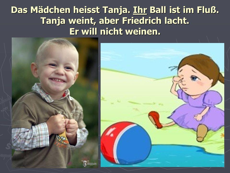Das Mädchen heisst Tanja. Ihr Ball ist im Fluß. Tanja weint, aber Friedrich lacht. Er will nicht weinen.