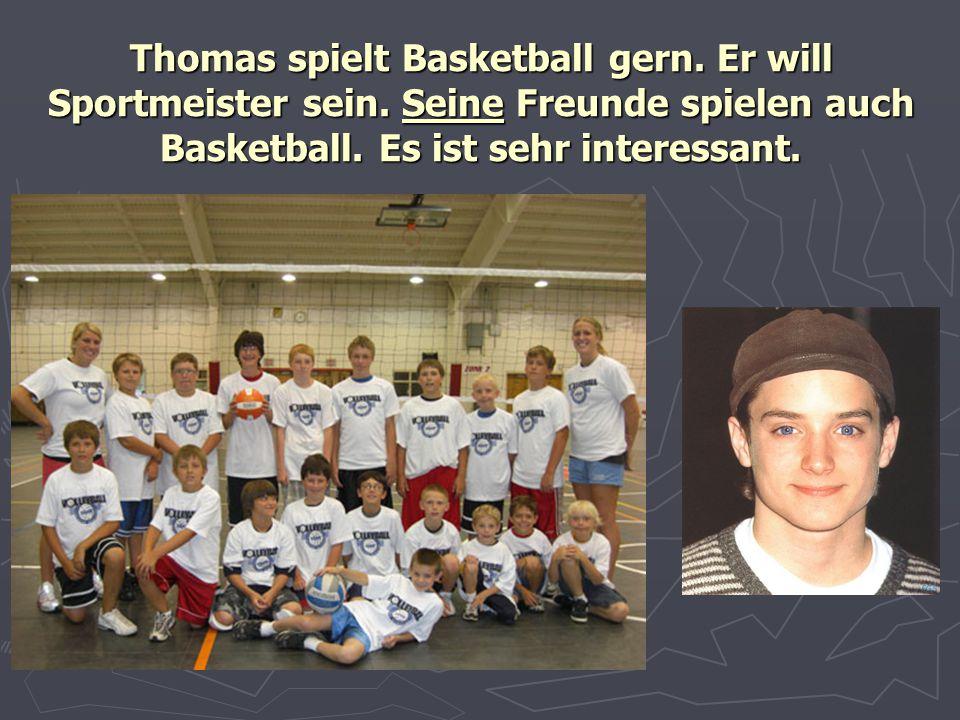 Thomas spielt Basketball gern. Er will Sportmeister sein. Seine Freunde spielen auch Basketball. Es ist sehr interessant.