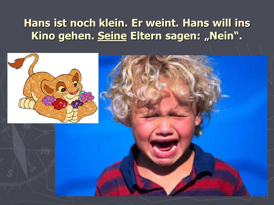 """Hans ist noch klein. Er weint. Hans will ins Kino gehen. Seine Eltern sagen: """"Nein""""."""