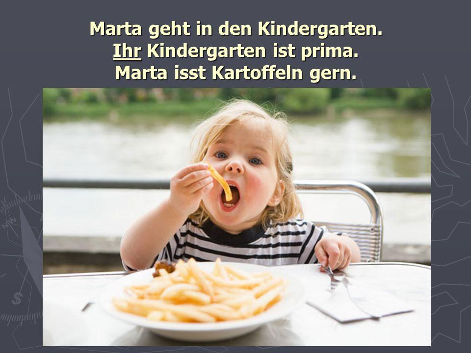 Marta geht in den Kindergarten. Ihr Kindergarten ist prima. Marta isst Kartoffeln gern.