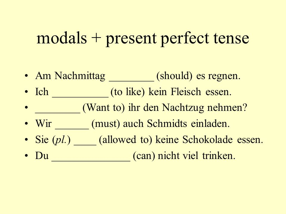 modals + present perfect tense Am Nachmittag ________ (should) es regnen. Ich __________ (to like) kein Fleisch essen. ________ (Want to) ihr den Nach
