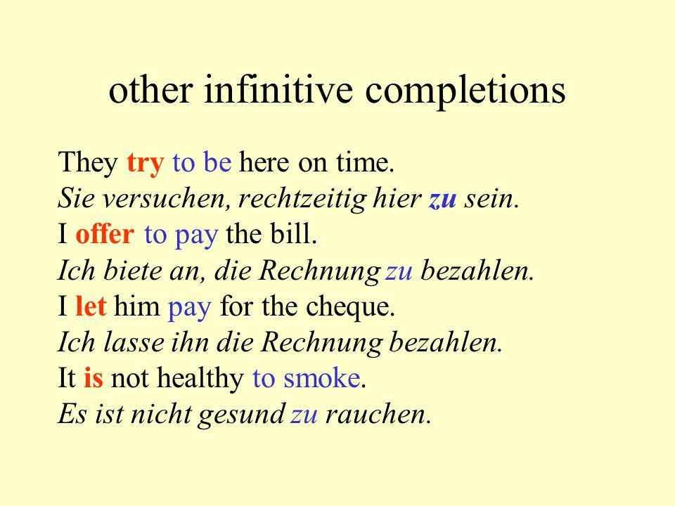 other infinitive completions They try to be here on time. Sie versuchen, rechtzeitig hier zu sein. I offer to pay the bill. Ich biete an, die Rechnung
