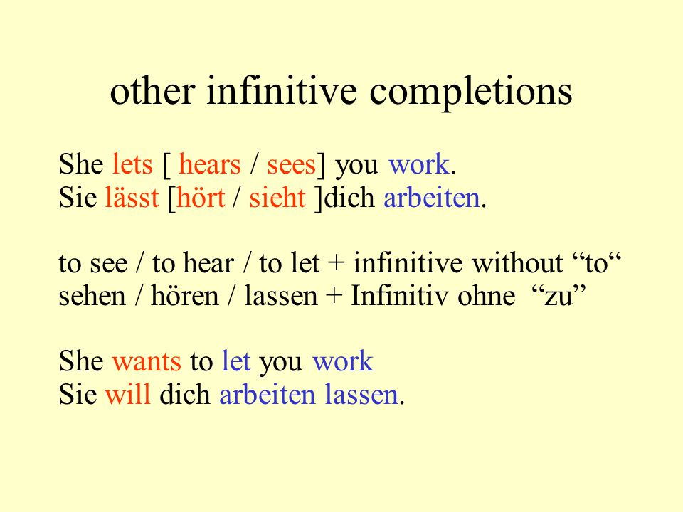 other infinitive completions She lets [ hears / sees] you work. Sie lässt [hört / sieht ]dich arbeiten. to see / to hear / to let + infinitive without