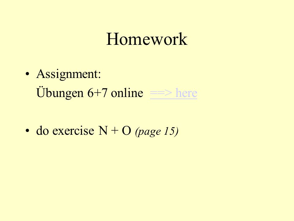 Homework Assignment: Übungen 6+7 online ==> here==> here do exercise N + O (page 15)