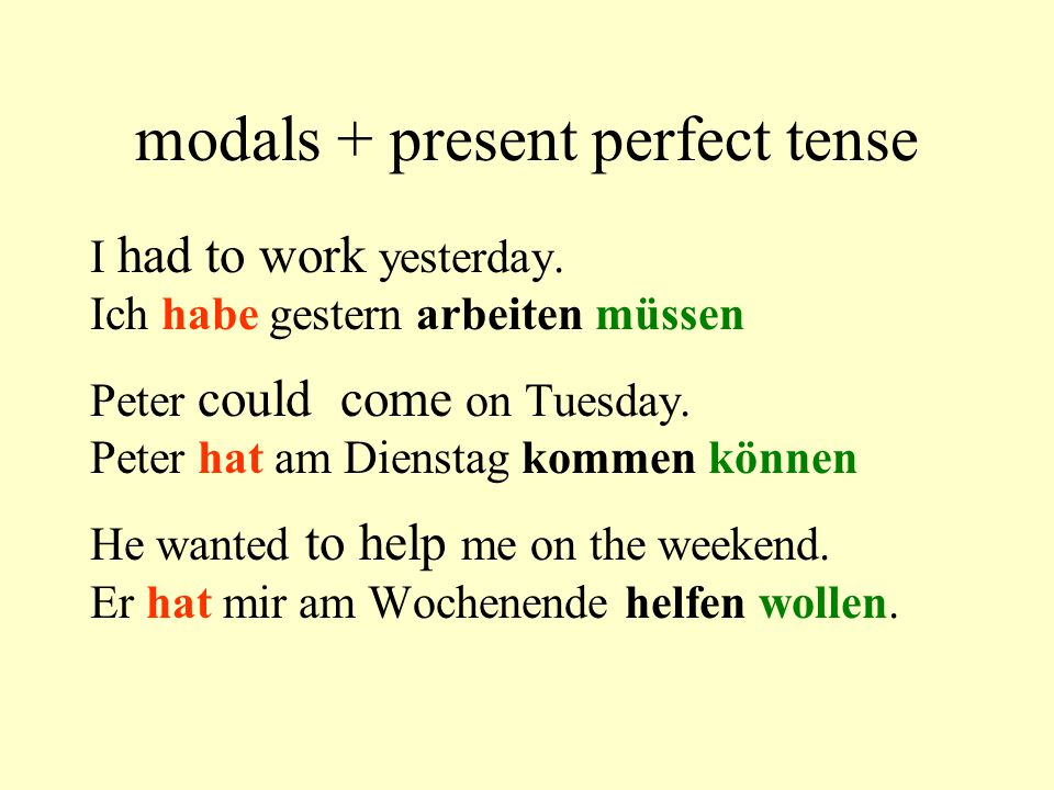 modals + present perfect tense I had to work yesterday. Ich habe gestern arbeiten müssen Peter could come on Tuesday. Peter hat am Dienstag kommen kön