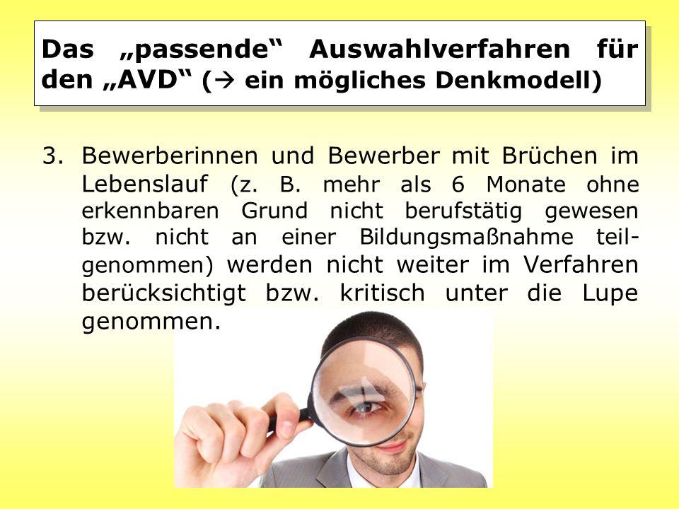 """Das """"passende"""" Auswahlverfahren für den """"AVD"""" (  ein mögliches Denkmodell) 3.Bewerberinnen und Bewerber mit Brüchen im Lebenslauf (z. B. mehr als 6 M"""