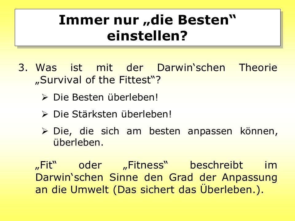 """Immer nur """"die Besten"""" einstellen? 3.Was ist mit der Darwin'schen Theorie """"Survival of the Fittest""""?  Die Besten überleben!  Die Stärksten überleben"""