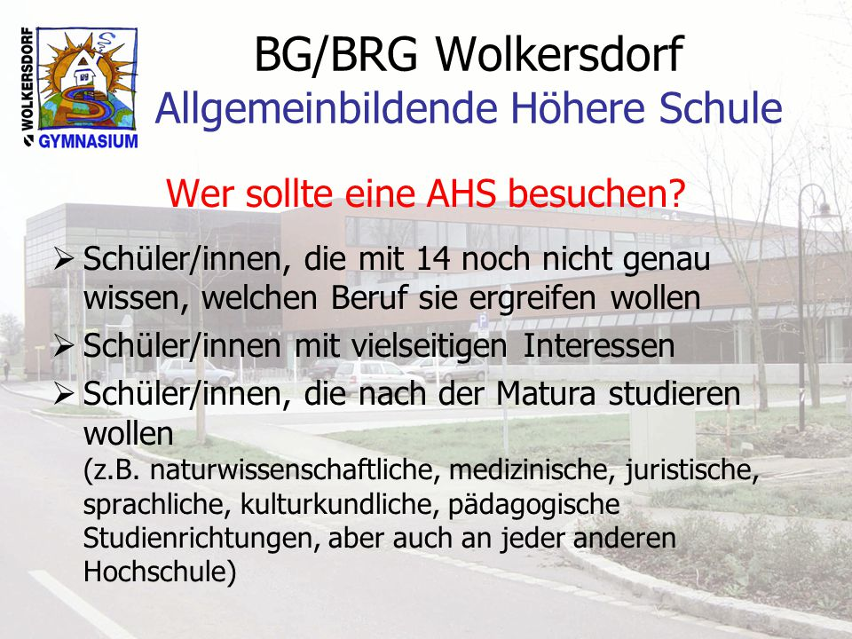 BG/BRG Wolkersdorf Allgemeinbildende Höhere Schule Wer sollte eine AHS besuchen?  Schüler/innen, die mit 14 noch nicht genau wissen, welchen Beruf si