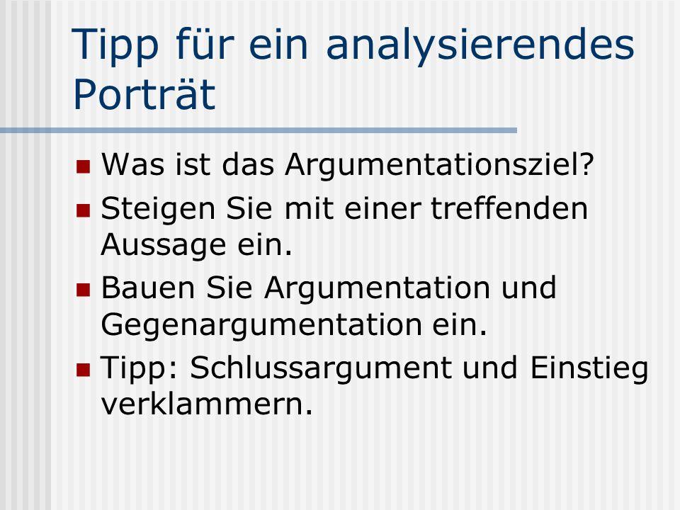 Tipp für ein analysierendes Porträt Was ist das Argumentationsziel? Steigen Sie mit einer treffenden Aussage ein. Bauen Sie Argumentation und Gegenarg