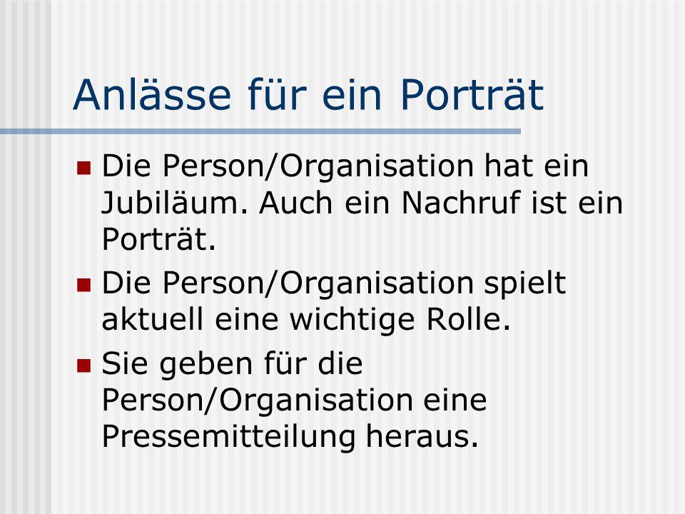 Anlässe für ein Porträt Die Person/Organisation hat ein Jubiläum. Auch ein Nachruf ist ein Porträt. Die Person/Organisation spielt aktuell eine wichti