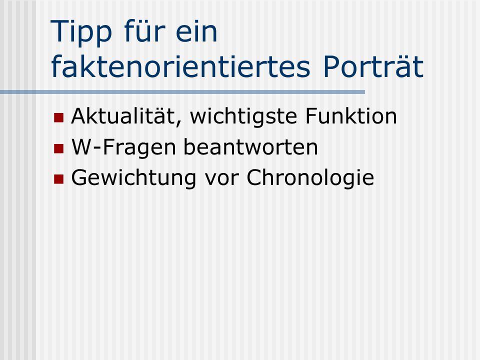 Tipp für ein faktenorientiertes Porträt Aktualität, wichtigste Funktion W-Fragen beantworten Gewichtung vor Chronologie