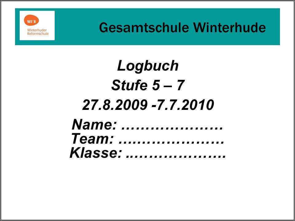 Logbuch Stufe 5 – 7 27.8.2009 -7.7.2010 Name: ………………… Team: ….……………… Klasse:..……………….
