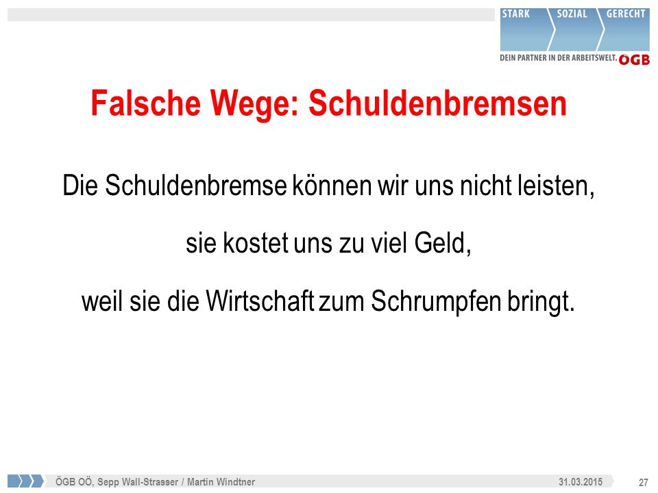27 31.03.2015ÖGB OÖ, Sepp Wall-Strasser / Martin Windtner Falsche Wege: Schuldenbremsen Die Schuldenbremse können wir uns nicht leisten, sie kostet un