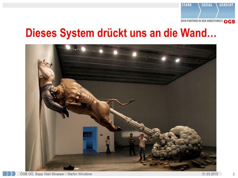 3 31.03.2015ÖGB OÖ, Sepp Wall-Strasser / Martin Windtner Dieses System drückt uns an die Wand…