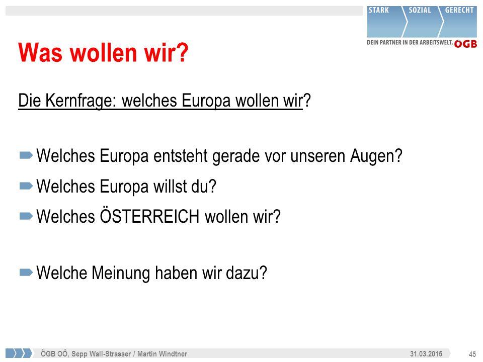 45 31.03.2015ÖGB OÖ, Sepp Wall-Strasser / Martin Windtner Was wollen wir? Die Kernfrage: welches Europa wollen wir?  Welches Europa entsteht gerade v