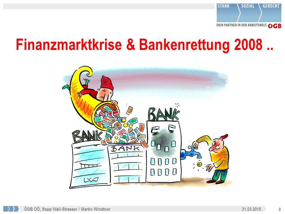 8 31.03.2015ÖGB OÖ, Sepp Wall-Strasser / Martin Windtner Finanzmarktkrise & Bankenrettung 2008..