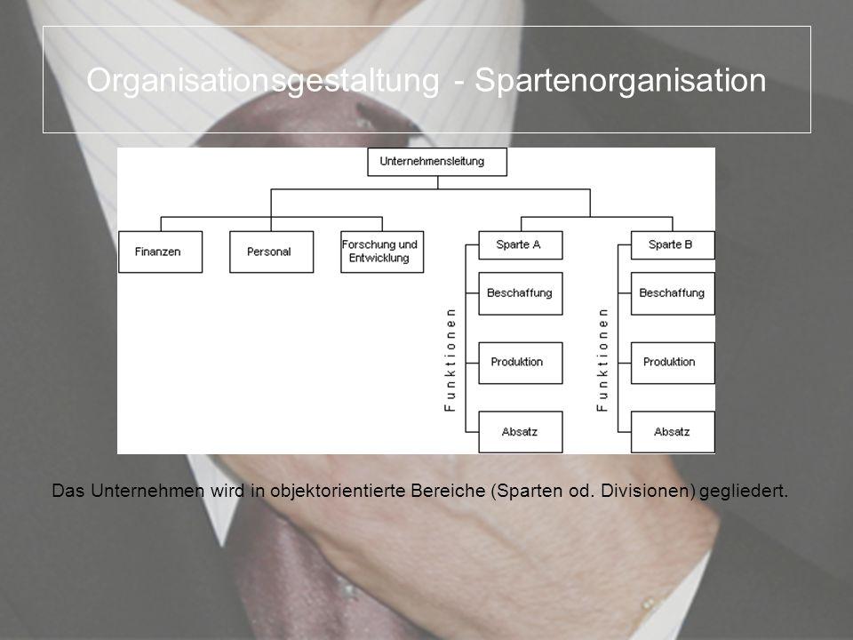 Organisationsgestaltung - Spartenorganisation Das Unternehmen wird in objektorientierte Bereiche (Sparten od. Divisionen) gegliedert.