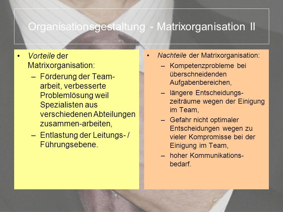 Organisationsgestaltung - Matrixorganisation II Vorteile der Matrixorganisation: –Förderung der Team- arbeit, verbesserte Problemlösung weil Spezialis