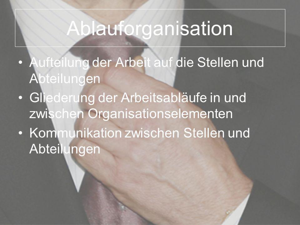 Ablauforganisation Aufteilung der Arbeit auf die Stellen und Abteilungen Gliederung der Arbeitsabläufe in und zwischen Organisationselementen Kommunik