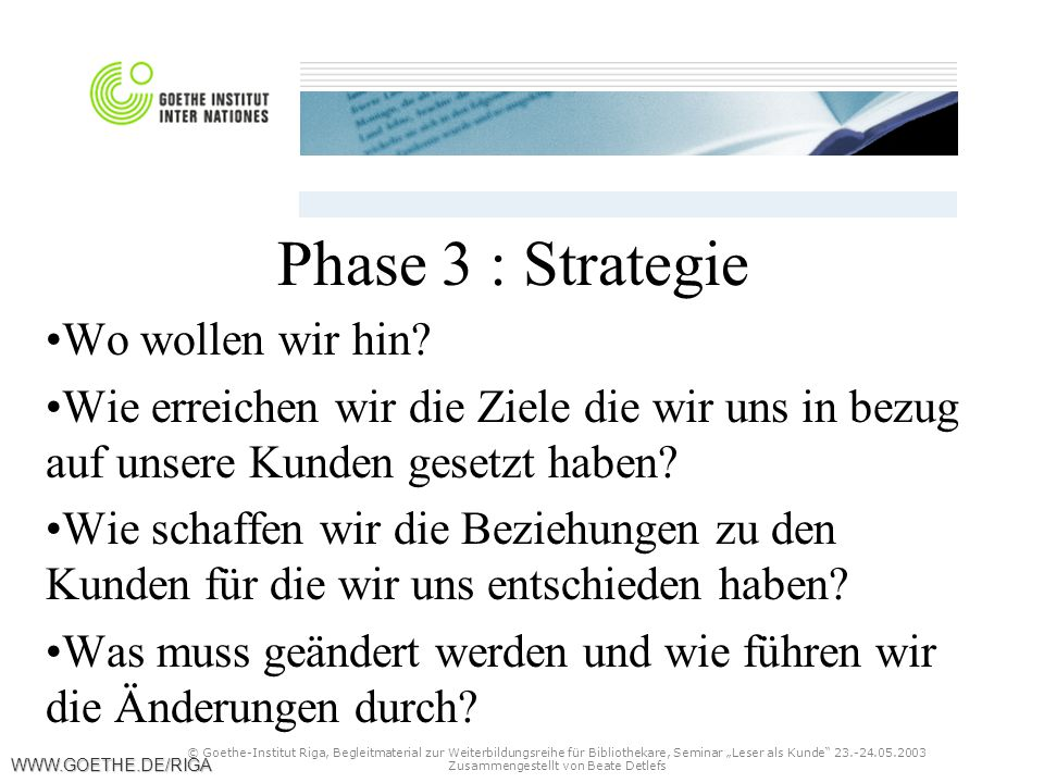 """© Goethe-Institut Riga, Begleitmaterial zur Weiterbildungsreihe für Bibliothekare, Seminar """"Leser als Kunde 23.-24.05.2003 Zusammengestellt von Beate Detlefs WWW.GOETHE.DE/RIGA Phase 3 : Strategie Wo wollen wir hin."""