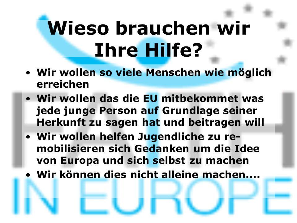 Wieso brauchen wir Ihre Hilfe? Wir wollen so viele Menschen wie möglich erreichen Wir wollen das die EU mitbekommet was jede junge Person auf Grundlag