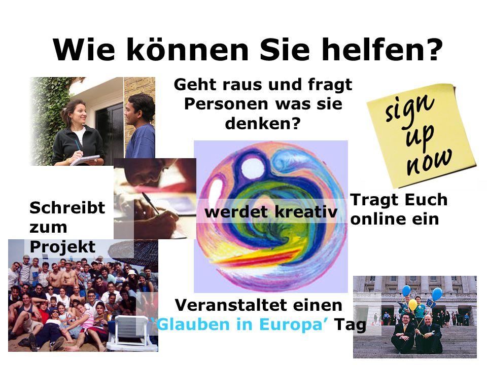 Wie können Sie helfen? Geht raus und fragt Personen was sie denken? Veranstaltet einen 'Glauben in Europa' Tag Tragt Euch online ein werdet kreativ Sc