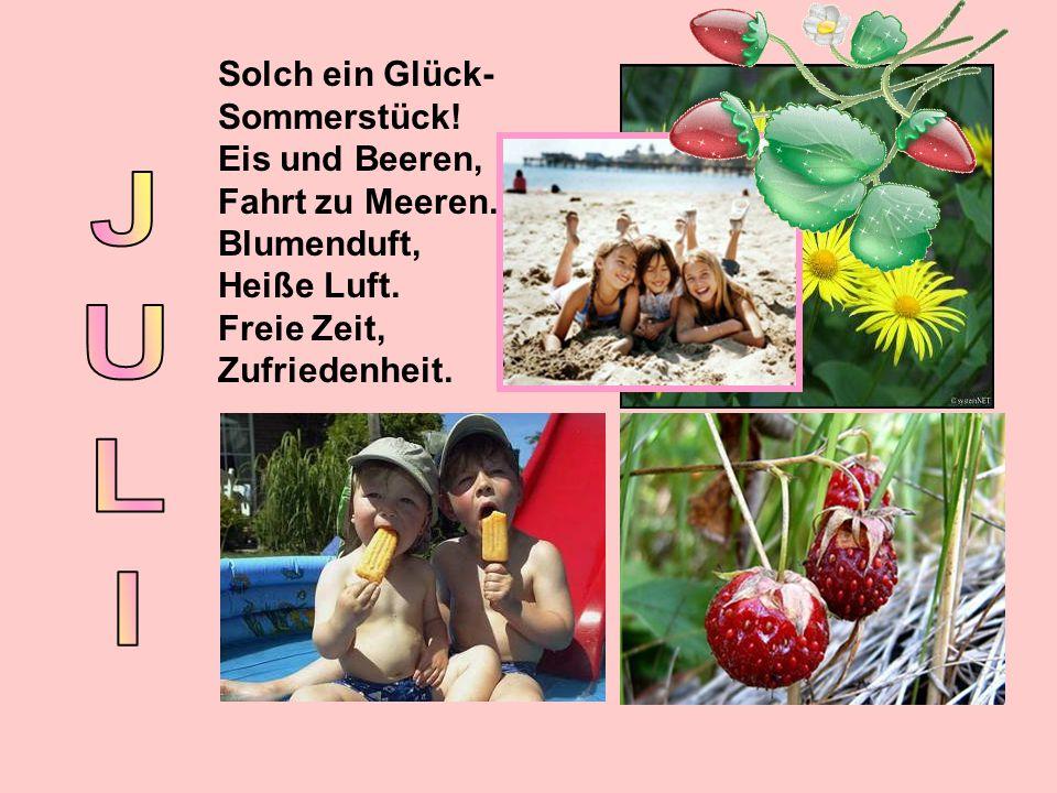 Solch ein Glück- Sommerstück! Eis und Beeren, Fahrt zu Meeren. Blumenduft, Heiße Luft. Freie Zeit, Zufriedenheit.