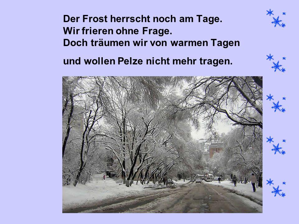 Der Frost herrscht noch am Tage. Wir frieren ohne Frage. Doch träumen wir von warmen Tagen und wollen Pelze nicht mehr tragen.