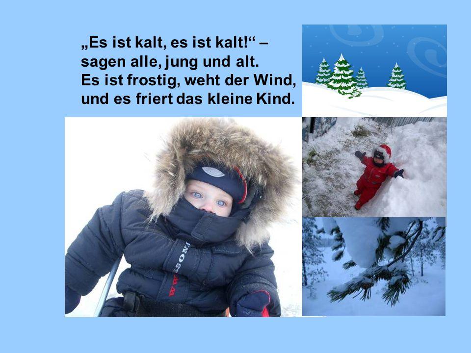 """""""Es ist kalt, es ist kalt!"""" – sagen alle, jung und alt. Es ist frostig, weht der Wind, und es friert das kleine Kind."""