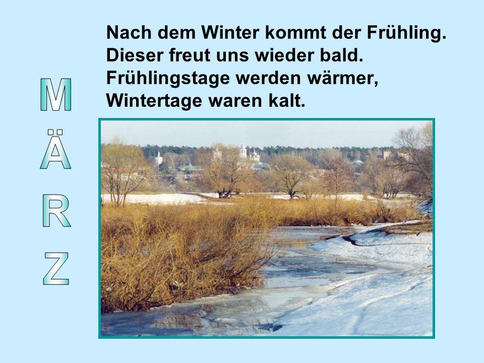Nach dem Winter kommt der Frühling. Dieser freut uns wieder bald. Frühlingstage werden wärmer, Wintertage waren kalt.