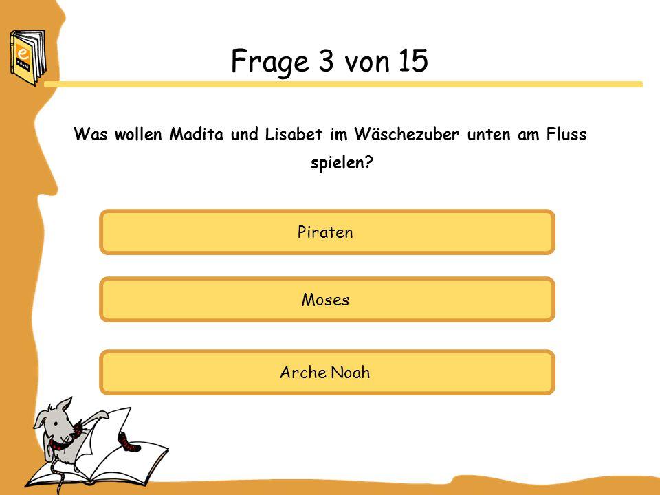 Piraten Moses Arche Noah Frage 3 von 15 Was wollen Madita und Lisabet im Wäschezuber unten am Fluss spielen
